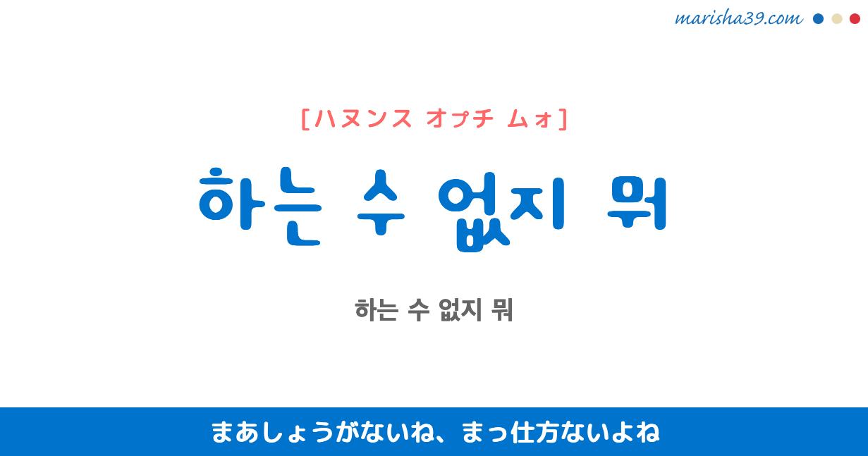 韓国語で表現 하는 수 없지 뭐 [ハヌンス オプチ ムォ] まあしょうがないね、まっ仕方ないよね 歌詞で勉強