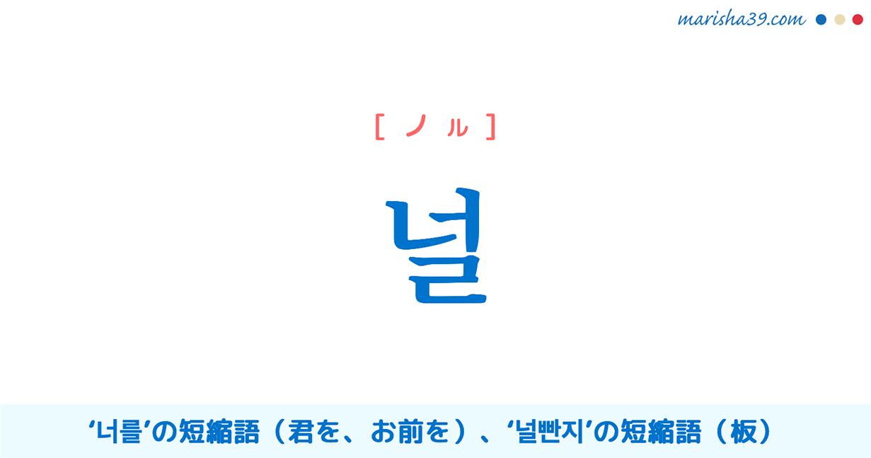 韓国語単語・ハングル 널 [ノル] '너를'の短縮語(君を、お前を)、'널빤지'の短縮語(板) 意味・活用・読み方と音声発音