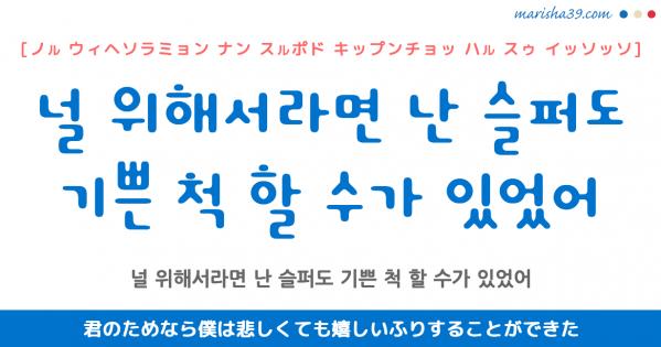 韓国語表現を歌詞で勉強 널 위해서라면 난 슬퍼도 기쁜 척 할 수가 있었어 君のためなら僕は悲しくても嬉しいふりすることができた