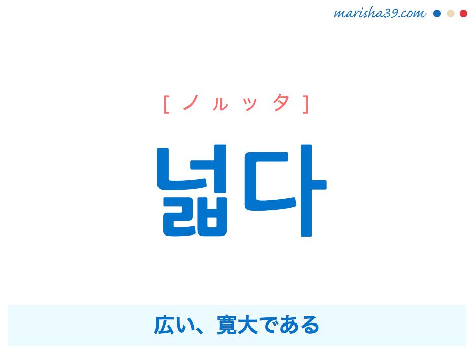 韓国語単語・ハングル 넓다 [ノルッタ] 広い、寛大である 意味・活用・読み方と音声発音