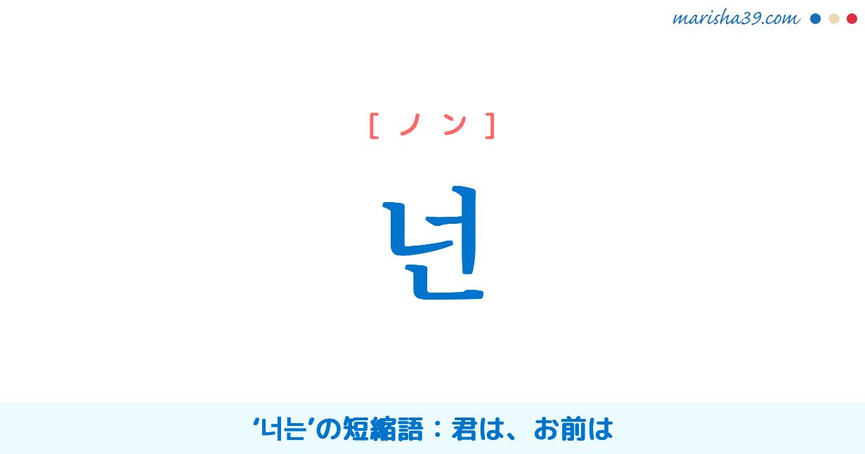 韓国語単語勉強 넌 [ノン] '너는'の短縮語:君は、お前は 意味・活用・読み方と音声発音