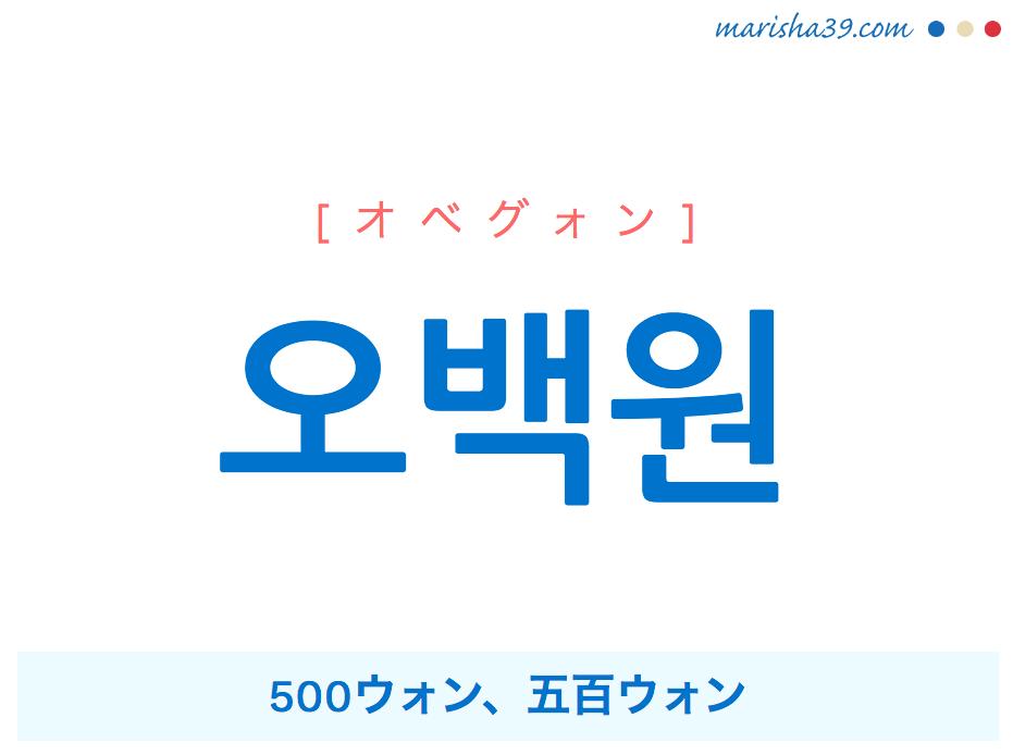 韓国語単語・ハングル 오백원 [オベグォン] 500ウォン、五百ウォン 意味・活用・読み方と音声発音