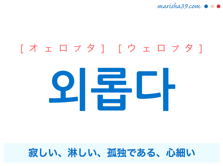 韓国語・ハングル 외롭다 [ウェロプタ] 寂しい、淋しい、孤独である、心細い 意味・活用・発音