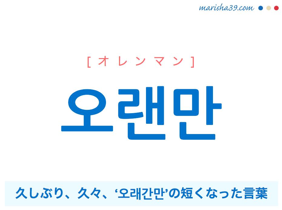 韓国語単語・ハングル 오랜만 [オレンマン] 久しぶり、久々、'오래간만'の短くなった言葉 意味・活用・読み方と音声発音