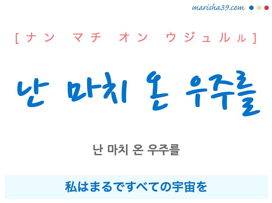 韓国語で表現 난 마치 온 우주를 [ナン マチ オン ウジュルル] 私はまるですべての宇宙を 歌詞で勉強