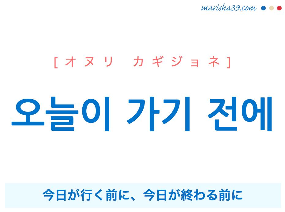 韓国語で表現 오늘이 가기 전에 [オヌリ カギジョネ] 今日が行く前に、今日が終わる前に 歌詞で勉強