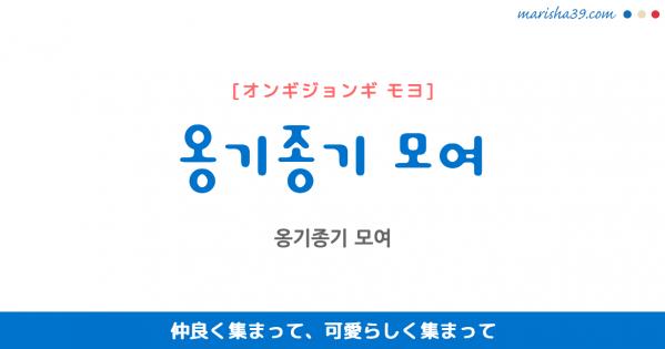 韓国語表現を歌詞で勉強 옹기종기 모여 仲良く集まって、可愛らしく集まって [オンギジョンギ モヨ]