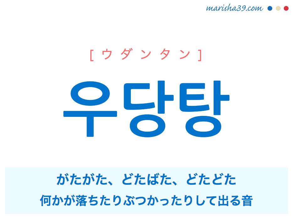 韓国語単語・ハングル 우당탕 [ウダンタン] がたがた、どたばた、どたどた(何かが落ちたりぶつかったりして出る音) 意味・活用・読み方と音声発音