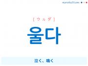韓国語単語・ハングル 울다 [ウルダ] 泣く、鳴く 意味・活用・読み方と音声発音