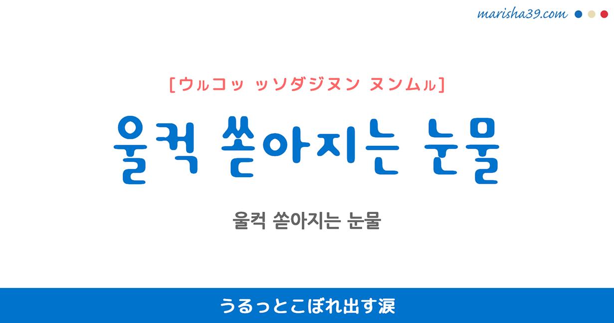韓国語で表現 울컥 [ウルコッ] 急に、いきなり、うっと 歌詞で勉強