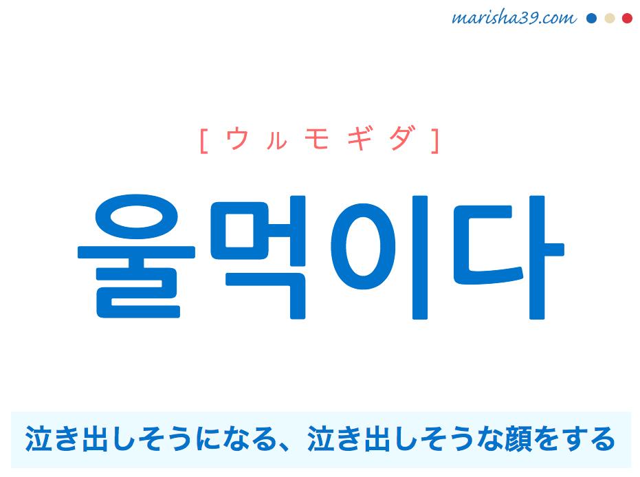 韓国語単語・ハングル 울먹이다 [ウルモギダ] 泣き出しそうになる、泣き出しそうな顔をする 意味・活用・読み方と音声発音