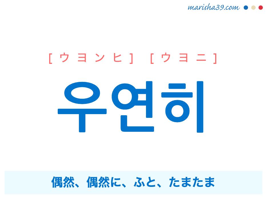 韓国語単語勉強 우연히 [ウヨンヒ] [ウヨニ] 偶然、偶然に、ふと、たまたま 意味・活用・読み方と音声発音