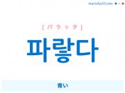 韓国語単語・ハングル 파랗다 [パラッタ] 青い 意味・活用・読み方と音声発音
