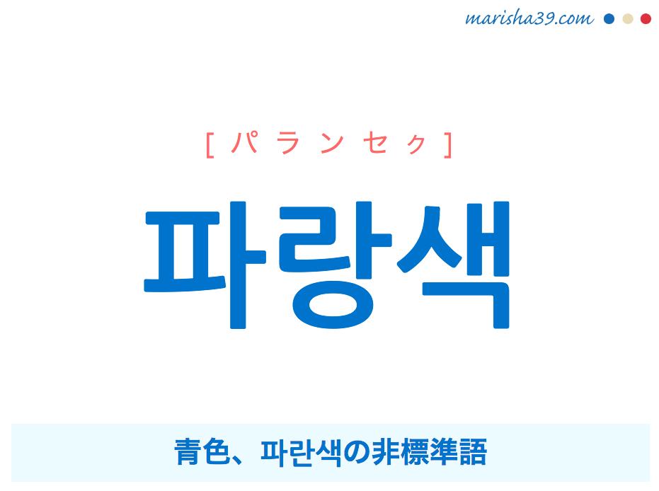 韓国語単語・ハングル 파랑색 [パランセク] 青色、파란색の非標準語 意味・活用・読み方と音声発音