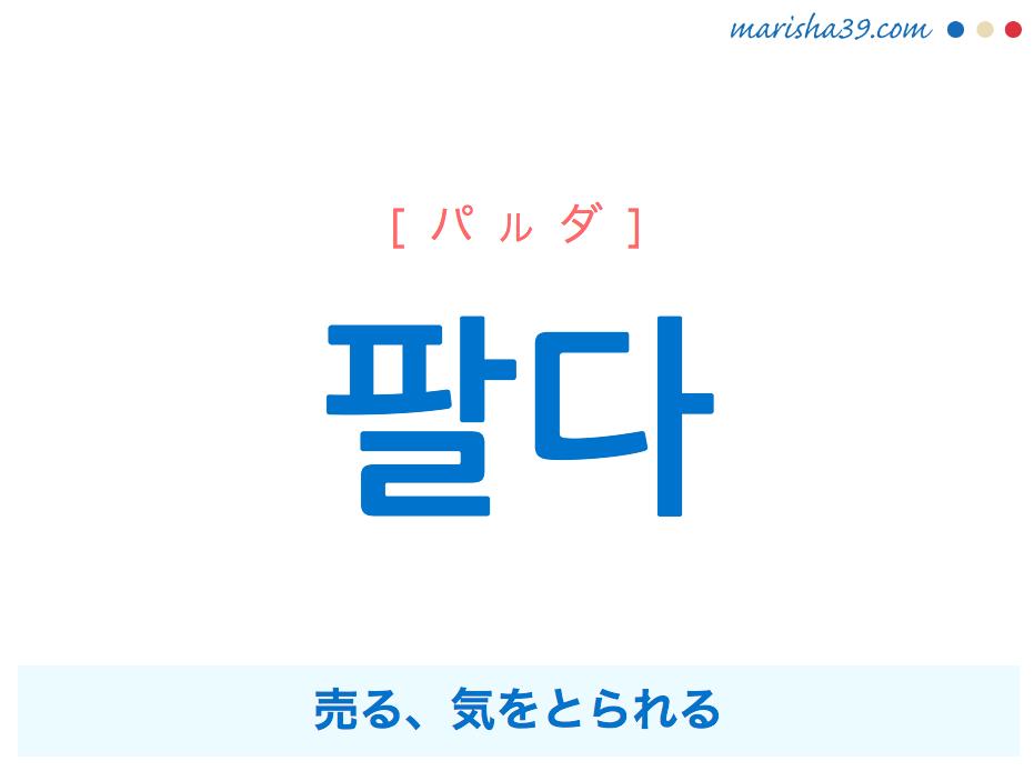 韓国語単語・ハングル 팔다 [パルダ] 売る、気をとられる 意味・活用・読み方と音声発音