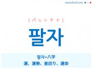 韓国語・ハングル 팔자 [パルッチャ] 팔자=八字、運、運勢、星回り、運命 意味・活用・読み方と音声発音