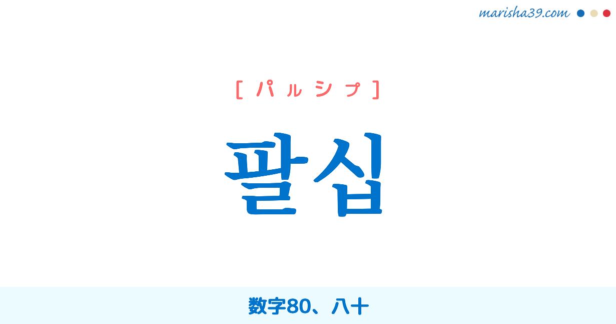 韓国語単語 팔십 [パルシプ] 数字80、八十 意味・活用・読み方と音声発音