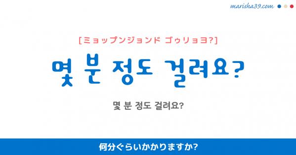 韓国語勉強☆フレーズ音声 몇 분 정도 걸려요? 何分ぐらいかかりますか?