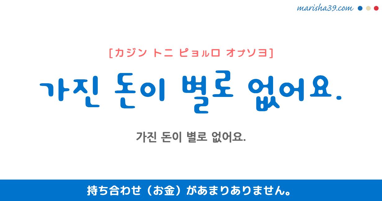 韓国語・ハングル フレーズ音声 가진 돈이 별로 없어요. 持ち合わせ(お金)があまりありません。