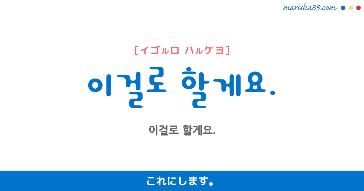 韓国語・ハングル フレーズ音声 이걸로 할게요. これにします。