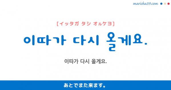 韓国語勉強☆フレーズ音声 이따가 다시 올게요. あとでまた来ます。