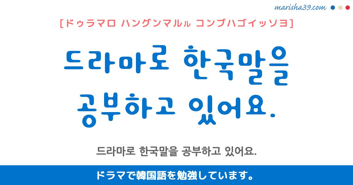 韓国語・ハングル フレーズ音声 드라마로 한국말을 공부하고 있어요. ドラマで韓国語を勉強しています。