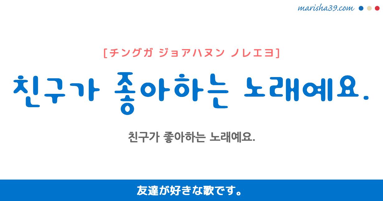 韓国語・ハングル フレーズ音声 친구가 좋아하는 노래예요. 友達が好きな歌です。