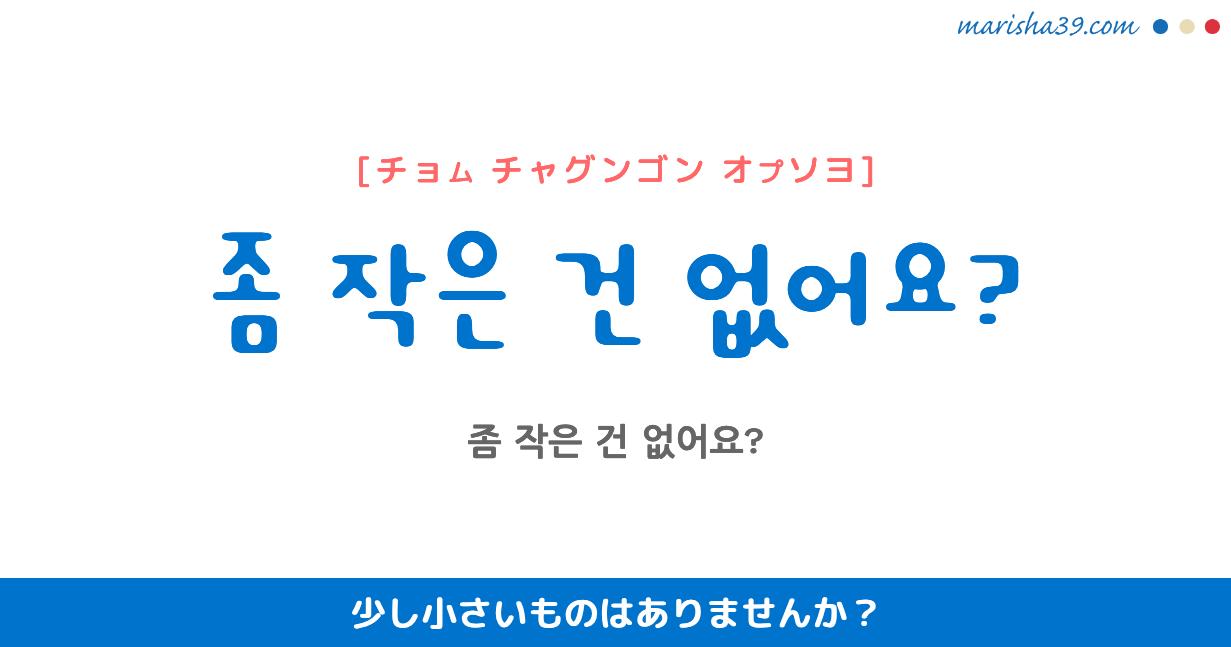韓国語・ハングル フレーズ音声 좀 작은 건 없어요? 少し小さいものはありませんか?