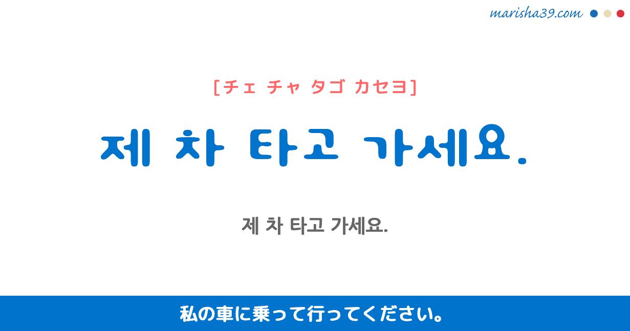 韓国語・ハングル フレーズ音声 제 차 타고 가세요. 私の車に乗って行ってください。