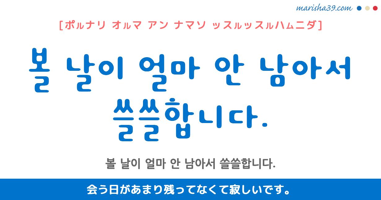 韓国語・ハングル フレーズ音声 볼 날이 얼마 안 남아서 쓸쓸합니다. 会う日があまり残ってなくて寂しいです。