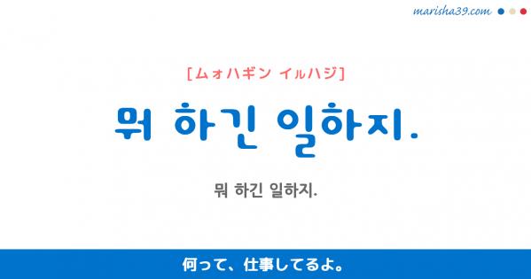 韓国語勉強☆フレーズ音声 뭐 하긴 일하지. 何って、仕事してるよ。