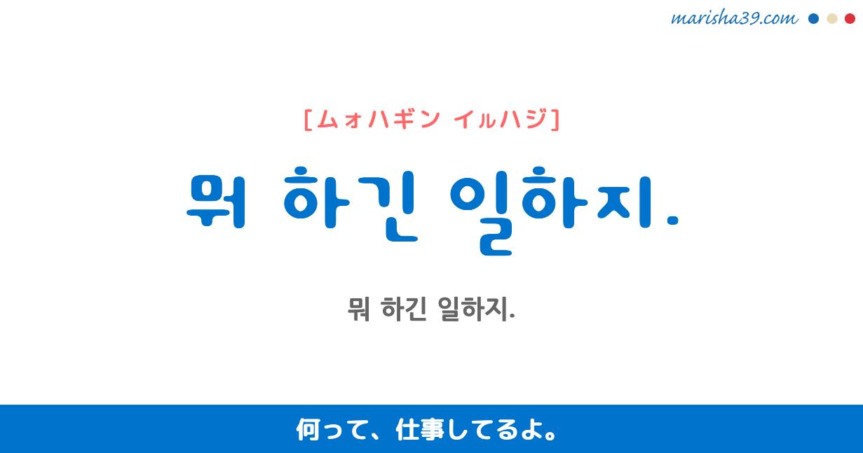 韓国語・ハングル フレーズ音声 뭐 하긴 일하지. 何って、仕事してるよ。