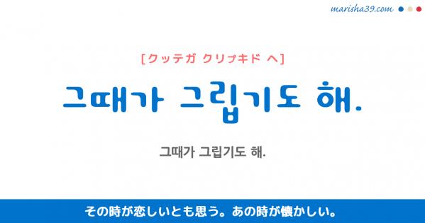 韓国語勉強☆フレーズ音声 그때가 그립기도 해. その時が恋しいとも思う。 あの時が懐かしい。