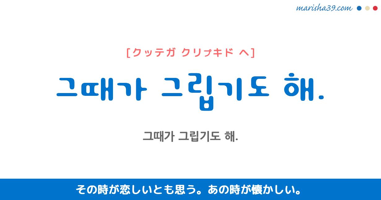 韓国語・ハングル フレーズ音声 그때가 그립기도 해. その時が恋しいとも思う。 あの時が懐かしい。