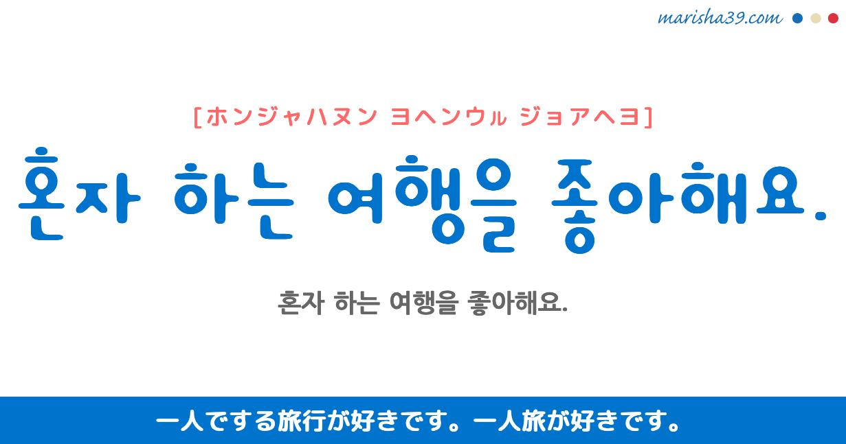 韓国語・ハングル フレーズ音声 혼자하는 여행을 좋아해요. 一人でする旅行が好きです。 一人旅が好きです。
