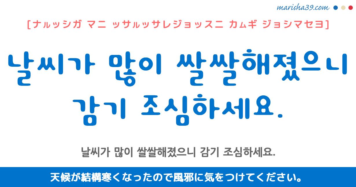 韓国語・ハングル フレーズ音声 날씨가 많이 쌀쌀해졌으니 감기 조심하세요. 天候が結構寒くなったので風邪に気をつけてください。