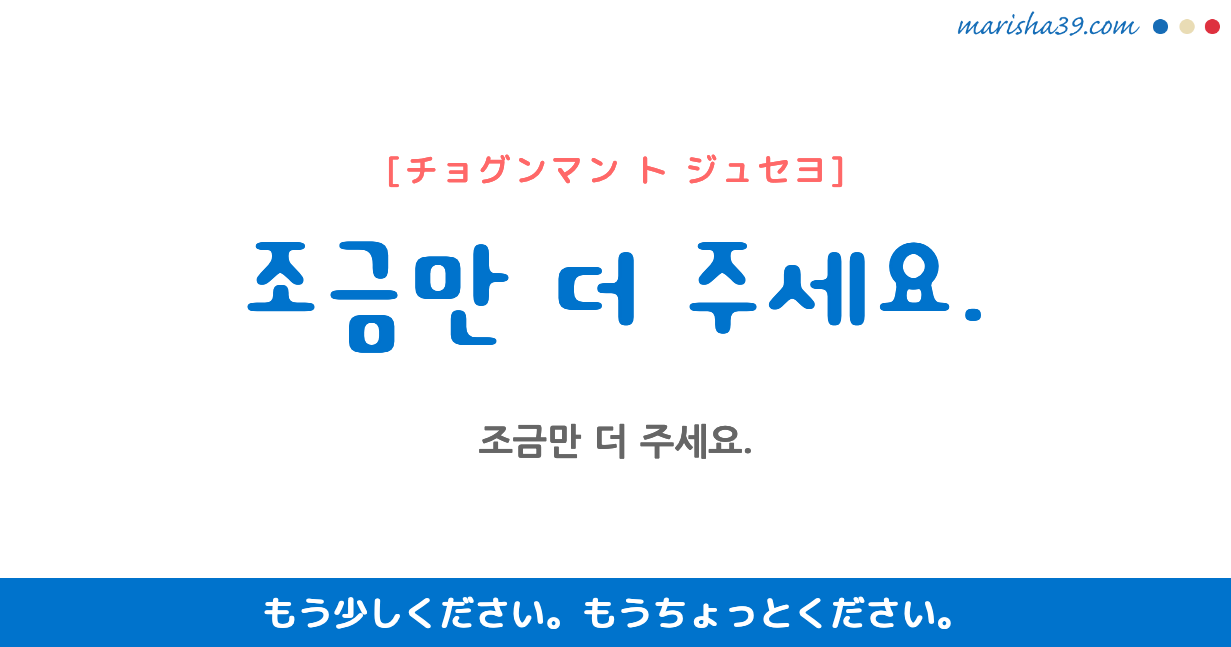 韓国語・ハングル フレーズ音声 조금만 더 주세요. もう少しください。 もうちょっとください。