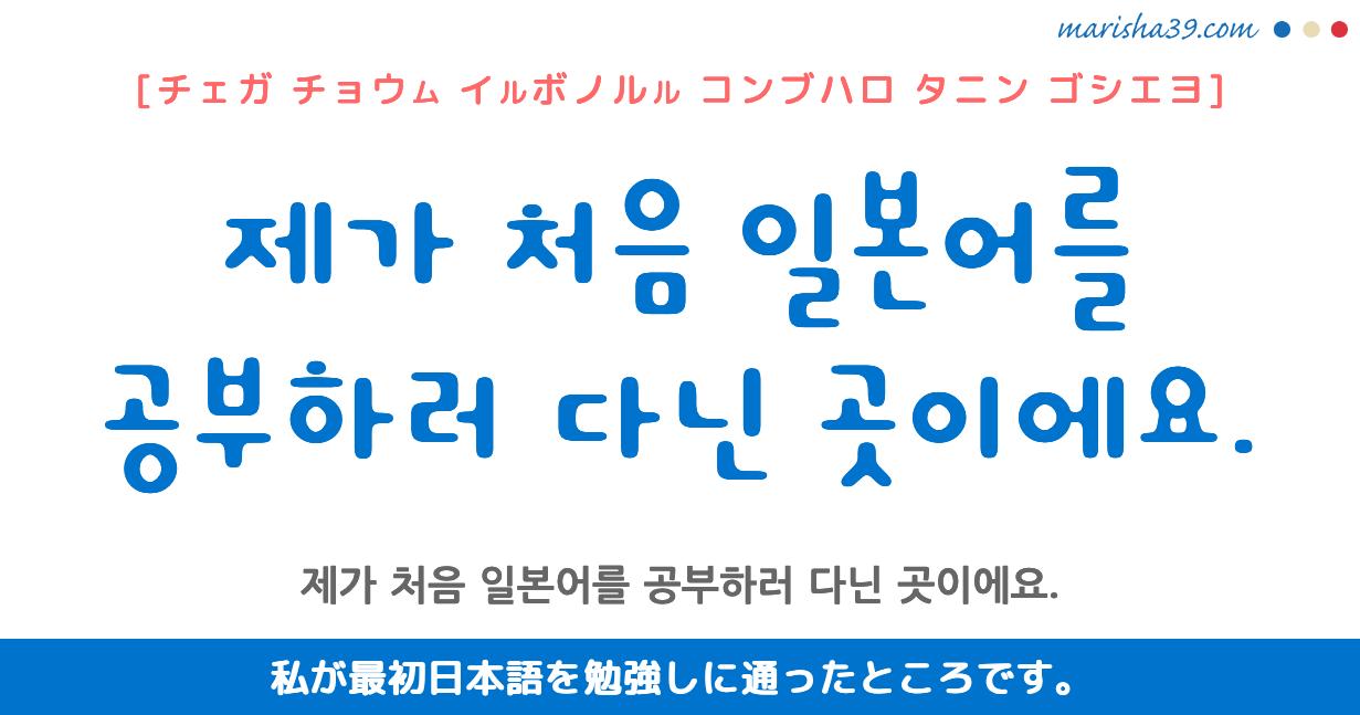 韓国語勉強☆フレーズ音声 제가 처음 일본어를 공부하러 다닌 곳이에요. 私が最初日本語を勉強しに通ったところです。