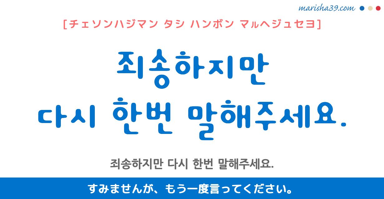 韓国語勉強☆フレーズ音声 죄송하지만 다시 한번 말해주세요. すみませんが、もう一度言ってください。