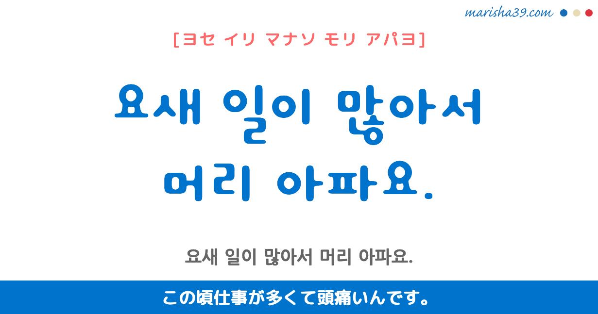 韓国語・ハングル フレーズ音声 요새 일이 많아서 머리 아파요. この頃仕事が多くて頭痛いんです。