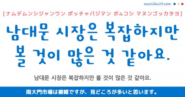 韓国語勉強☆フレーズ音声 남대문 시장은 복잡하지만 볼 것이 많은 것 같아요. 南大門市場は複雑ですが、見どころが多いと思います。