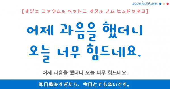 韓国語勉強☆フレーズ音声 어제 과음을 했더니 오늘 너무 힘드네요. 昨日飲みすぎたら、今日とても辛いです。