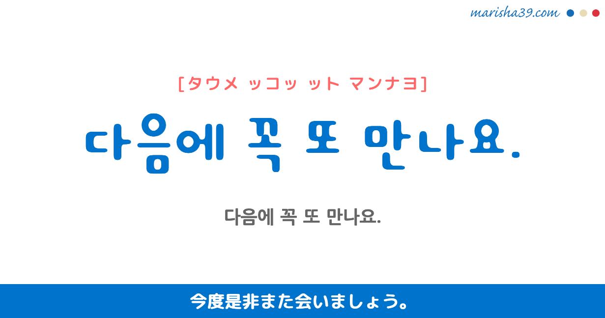 韓国語・ハングル フレーズ音声 다음에 꼭 또 만나요. 今度是非また会いましょう。