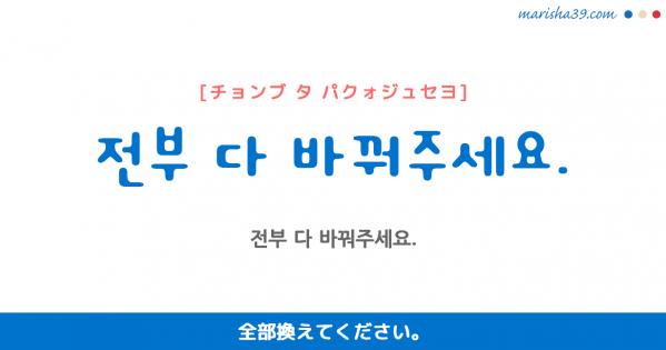 韓国語勉強☆フレーズ音声 전부 다 바꿔주세요. 全部換えてください。