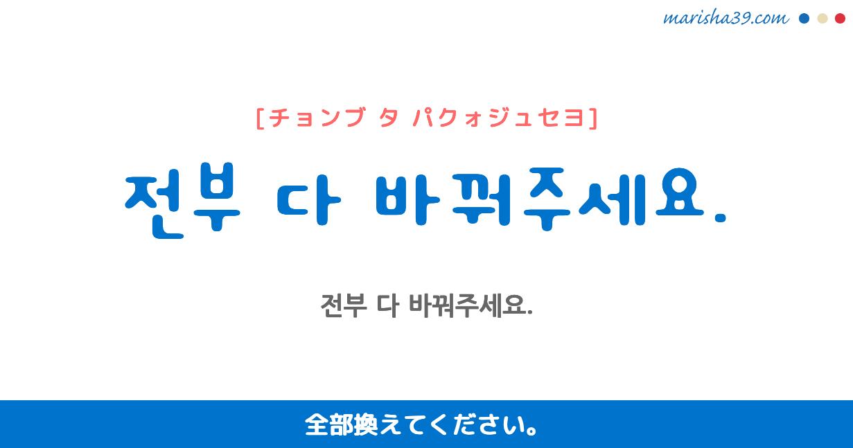 韓国語・ハングル フレーズ音声 전부 다 바꿔주세요. 全部換えてください。