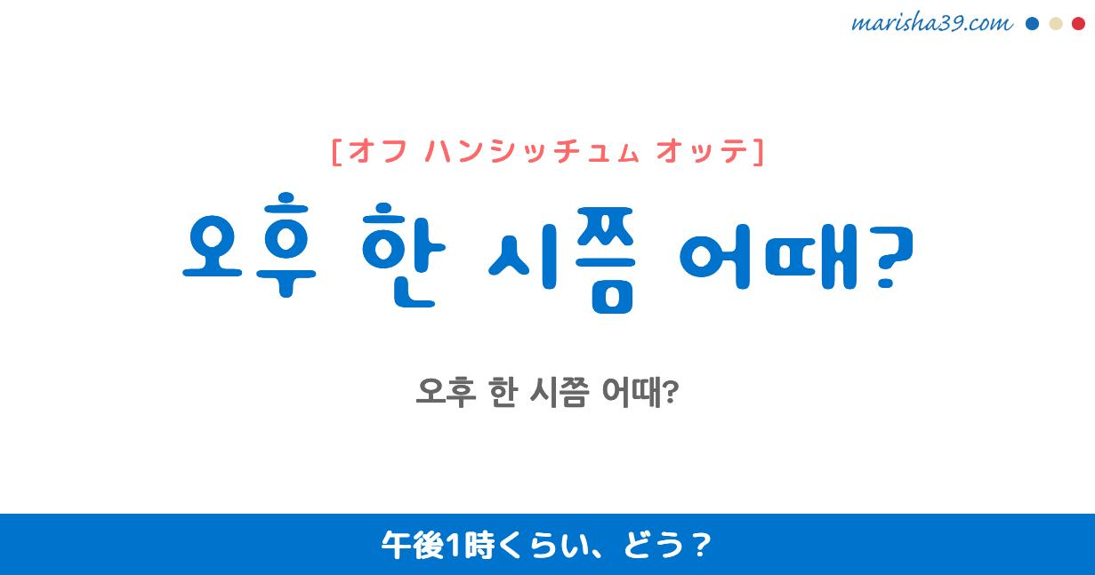 韓国語・ハングル フレーズ音声 오후 한 시쯤 어때? 午後1時くらい、どう?