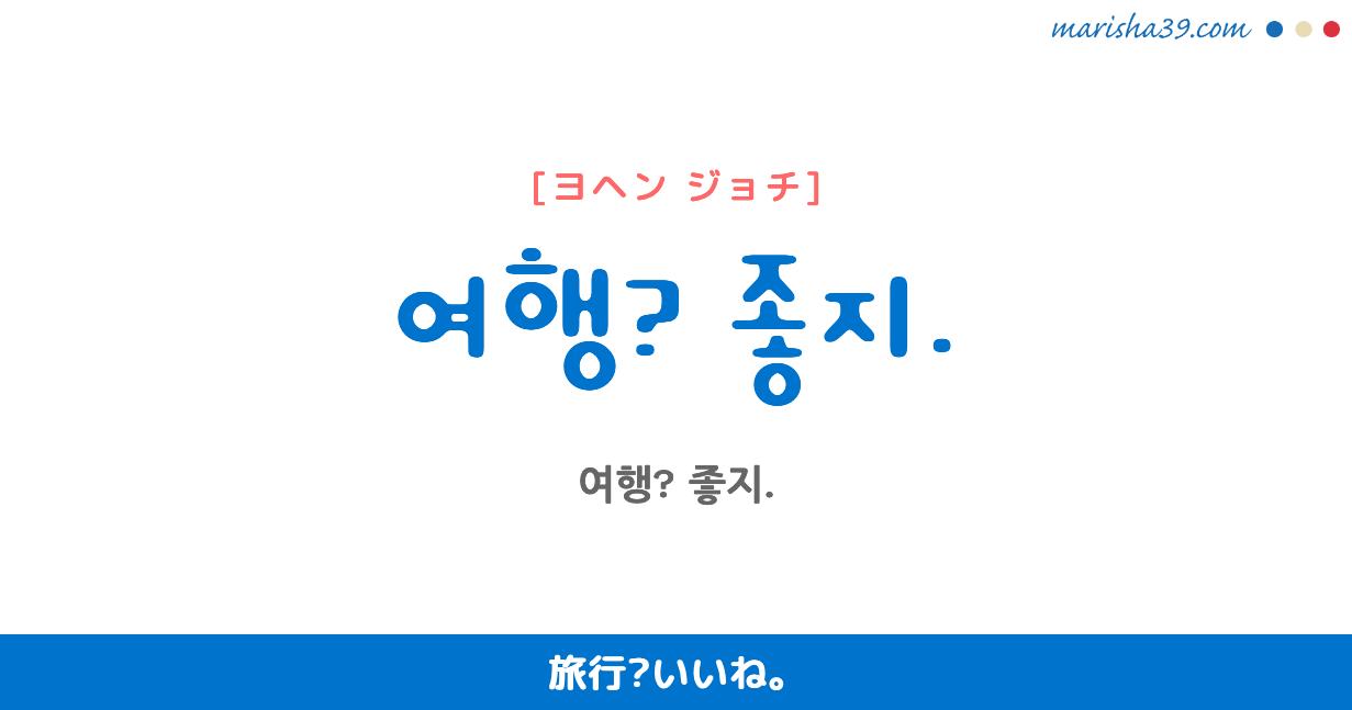 韓国語・ハングル フレーズ音声 여행? 좋지. 旅行?いいね。