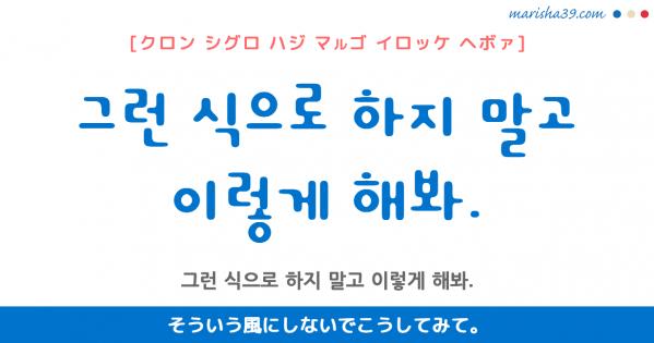 韓国語勉強☆フレーズ音声 그런 식으로 하지 말고 이렇게 해봐. そういう風にしないでこうしてみて。