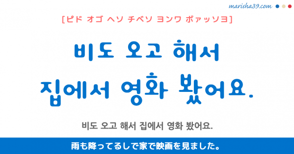 韓国語勉強☆フレーズ音声 비도 오고 해서 집에서 영화 봤어요. 雨も降ってるしで家で映画を見ました。