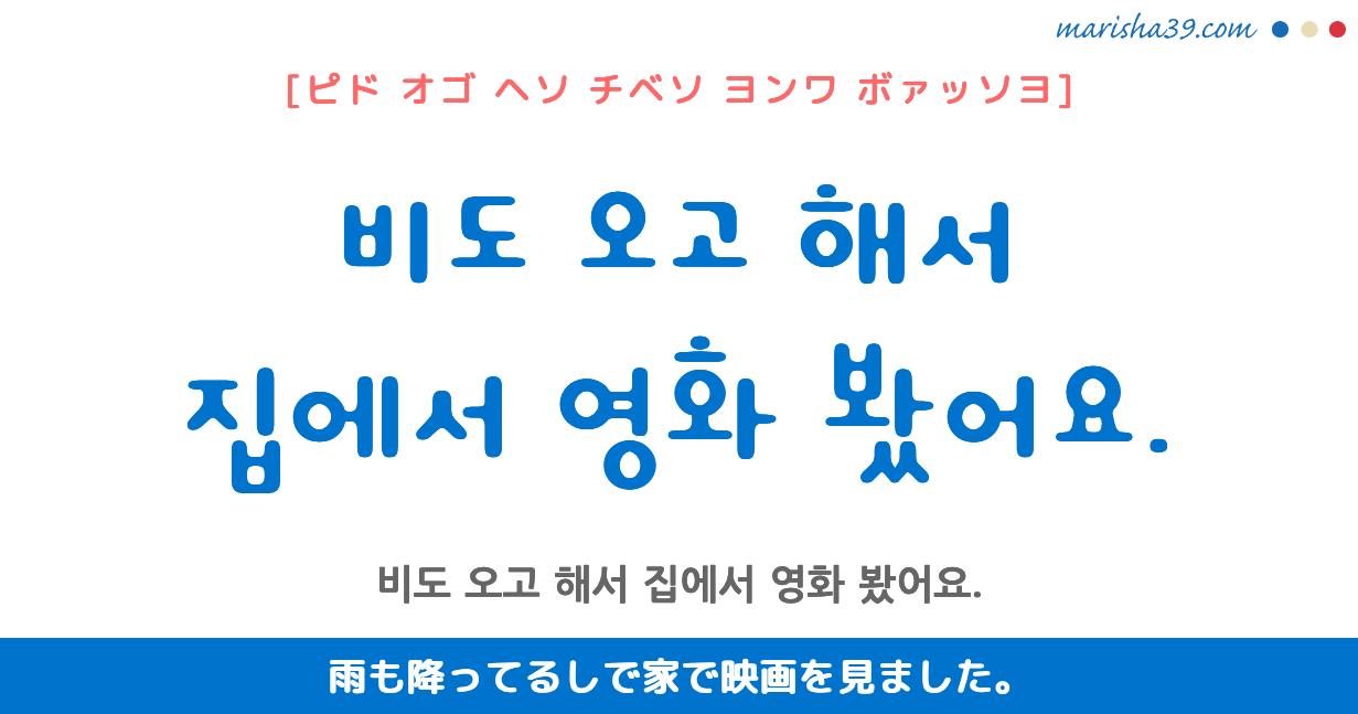 韓国語・ハングル フレーズ音声 비도 오고 해서 집에서 영화 봤어요. 雨も降ってるしで家で映画を見ました。